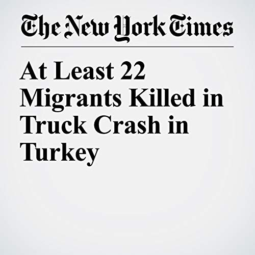 At Least 22 Migrants Killed in Truck Crash in Turkey copertina