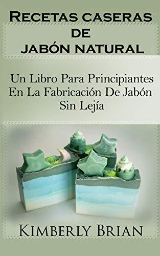 Recetas caseras de jabón natural: un libro para principiantes en la fabricación de jabón sin lejía