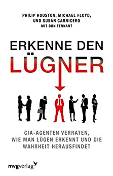Erkenne den Lügner: CIA-Agenten verraten, wie man Lügen erkennt und die Wahrheit herausfindet (German Edition) by [Philip Houston, Michael Floyd, Susan Carnicero]
