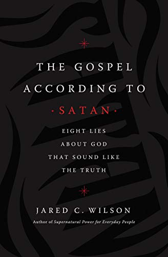 The Gospel According to Satan: Eight Lies about God that Sound Like the Truth
