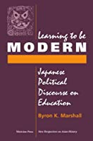Learning To Be Modern: Japanese Political Discourse On Education (New Perspectives on Asian History)