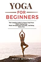 Yoga for Beginners: The Complete Guide To Master Yoga Poses While Calming Your Mind, Strengthening Your Body, And Being Stress Free
