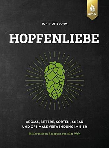 Hopfenliebe: Aroma, Bittere, Sorten, Anbau und optimale Verwendung im Bier. Mit kreativen Rezepten aus aller Welt