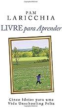 Livre para Aprender: Cinco Ideias para uma Vida Unschooling Feliz (Portuguese Edition)