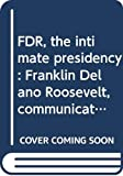 FDR, the intimate presidency: Franklin Delano Roosevelt, communication, and the mass media in the 1930s : an exhibition to commemorate the 100th ... President of the United States, January 1982