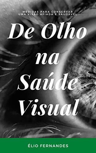 De Olho na Saúde Visual: Os olhos são preciosos porque nos permitem ver. Temos que mantê-los, porque a visão clara é a nossa maior riqueza. (Portuguese Edition)