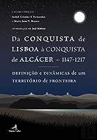 Da Conquista de Lisboa à Conquista de Alcácer - 1147-1217 (Portuguese Edition)