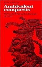 Ambivalent Conquests: Maya and Spaniard in Yucatan, 1517–1570