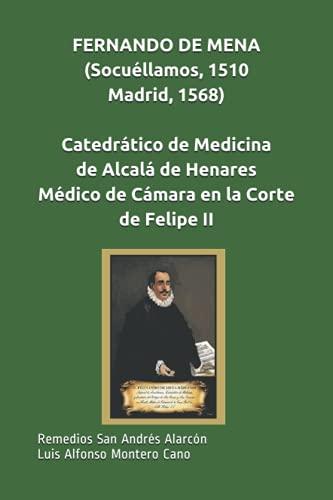 FERNANDO DE MENA (Socuéllamos,1510-Madrid,1568), Catedrático de Medicina de Alcalá de Henares, Médico de Cámara en la Corte de Felipe II
