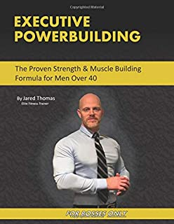 Executive Powerbuilding: The Proven Strength & Muscle Building Formula for Men Over 40