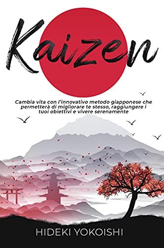 Kaizen: Cambia vita con l'innovativo metodo giapponese che permetterà di migliorare te stesso, raggiungere i tuoi obiettivi e vivere serenamente (Italian Edition)