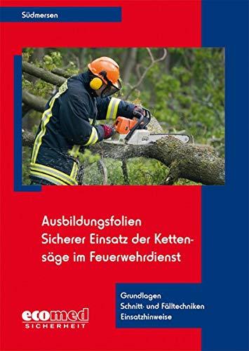 Ausbildungsfolien Sicherer Einsatz der Kettensäge im Feuerwehrdienst: Grundlagen - Schnitt- und Fälltechniken - Einsatzhinweise (Ausbildungsfolien Feuerwehr)