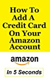 How To Add A Credit Card To Your Amazon Account: Add A Payment Method In Less Than 5 Seconds – Full Step By Step Guide With Actual Screenshots (English Edition)