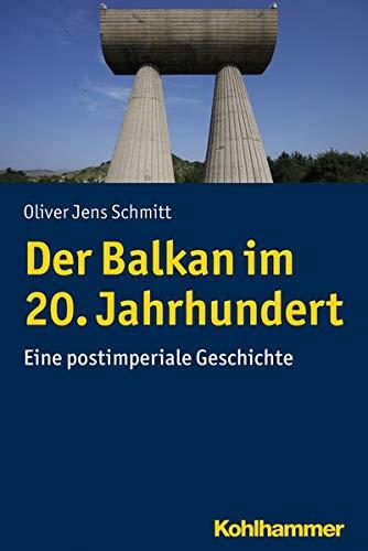 Der Balkan im 20. Jahrhundert: Eine postimperiale Geschichte (Ländergeschichten)