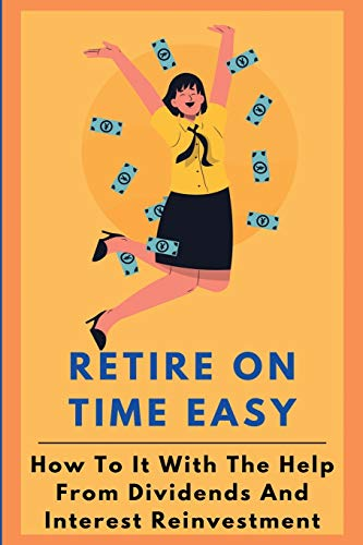 Retire On Time Easy: How To It With The Help From Dividends And Interest Reinvestment: How To Reinvest Dividend