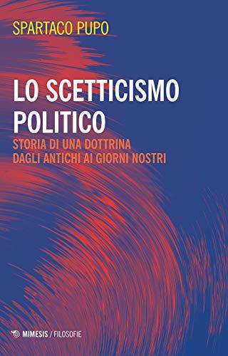Lo scetticismo politico. Storia di una dottrina dagli antichi ai giorni nostri