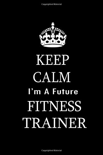Keep Calm I Am A Future Fitness Trainer: Funny Fitness Health Student Gift. Very Inspiring 100 Pages 6 by 9 Inch Blank Lined Journal Notebook. Perfect Graduation or Birthday Gift