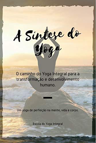 A SÍNTESE DO YOGA: O caminho do Yoga Integral para transformação e desenvolvimento humano.