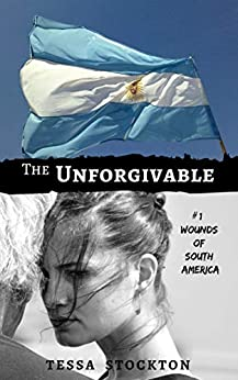 The Unforgivable (Wounds of South America Book 1) by [Tessa Stockton]