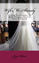 Wife Me Already: 40 Day Devotional to Help Prepare You for Your Husband