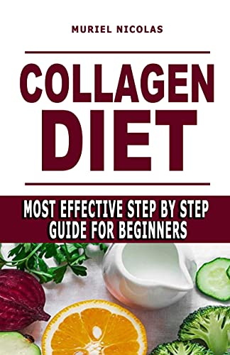 COLLAGEN DIET: Most Effective Step By Step Guide For Beginners - Learn How You Can Glow Your Skin, Lose Weight, Have Great Gut Health, Strengthen Joints, ... (How To Go Vegan And Vegan Diet Food List)