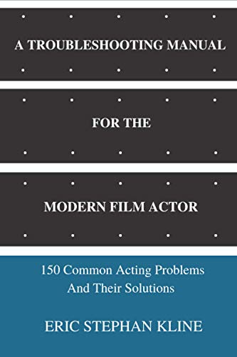 A TROUBLESHOOTING MANUAL FOR THE MODERN FILM ACTOR: 150 Common Acting Problems And Their Solutions
