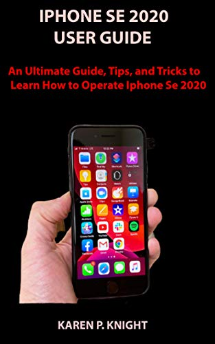 IPHONE SE 2020 USER GUIDE:  An Ultimate Guide, Tips, and Tricks to Learn How to Operate IPhone Se 2020…