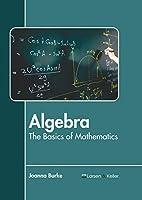 Algebra: The Basics of Mathematics