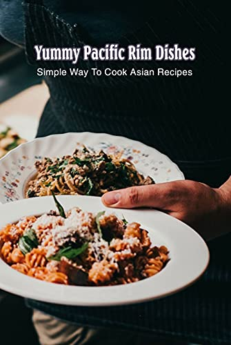 Yummy Pacific Rim Dishes: Simple Way To Cook Asian Recipes: Delicious Food For You (English Edition)
