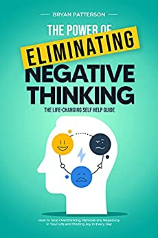 The Power Of Eliminating Negative Thinking: The Life-Changing Self Help Guide - How to Stop Overthinking, Remove any Negativity in Your Life and Finding Joy in Every Day (English Edition) par [Bryan  Patterson ]