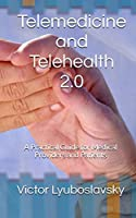 Telemedicine and Telehealth 2.0: A Practical Guide for Medical Providers and Patients