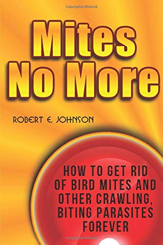 Mites No More: How To Get Rid of Bird Mites and Other Crawling, Biting Parasites Forever