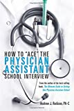 How To 'Ace' The Physician Assistant School Interview: From the author of the best -selling book, The Ultimate Guide to Getting Into Physician Assistant School (First Edition)