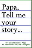 Papa Tell Me Your Story 101 Questions For Your Papa To Share His Life And Thoughts: Guided Question Journal To Preserve Your Papa's Memories