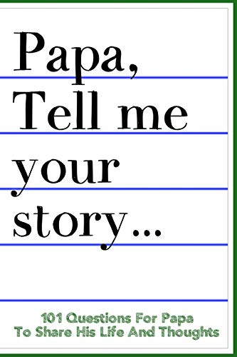 Papa Tell Me Your Story 101 Questions For Your Papa To Share His Life And Thoughts: Guided Question...