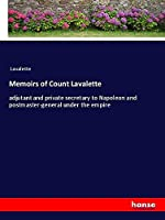 Memoirs of Count Lavalette: adjutant and private secretary to Napoleon and postmaster-general under the empire