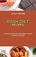 Dash Diet Recipes: Appetizing Recipes for Fighting Blood Pressure and Improving Health