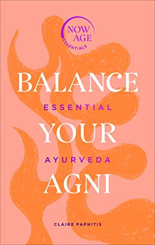 Balance Your Agni: Essential Ayurveda (Now Age Series)