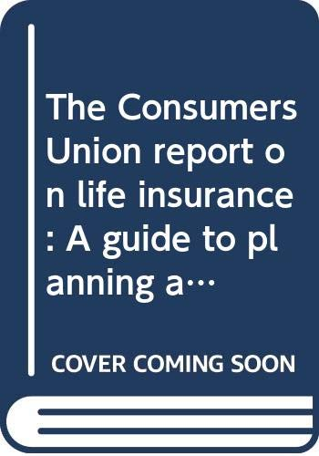 The Consumers Union report on life insurance: A guide to planning and buying the protection you need