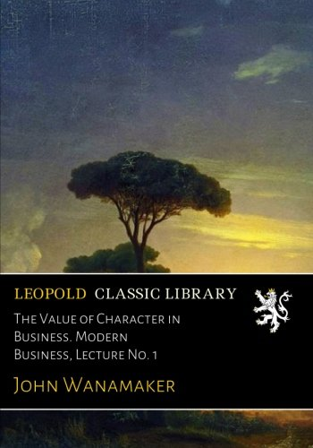 The Value of Character in Business. Modern Business, Lecture No. 1