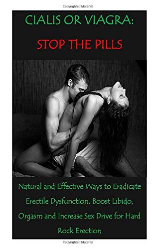 CIALIS OR VIAGRA: STOP THE PILLS: Natural and Effective Ways to Eradicate Erectile Dysfunction, Boost Libido, Orgasm and Increase Sex Drive for Hard Rock Erection