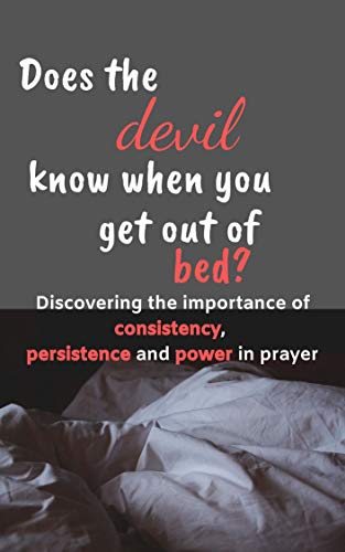 Does the devil know when you get out of bed: Discovering the importance of consistency, persistence and power in prayer (English Edition)