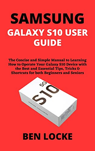 SAMSUNG GALAXY S10 USER GUIDE: The Concise and Simple Manual to Learning How to Operate Your Galaxy S10 Device with the Best and Essential Tips, Tricks ... both Beginners and Seniors (English Edition)