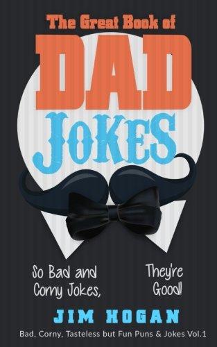 The Great Book of Dad Jokes: So Bad and Corny Jokes, They're Good! (Bad, Corny, Tasteless but Fun Puns & Jokes) (Volume 1)