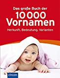 Das große Buch der 10.000 Vornamen: Herkunft, Bedeutung, Varianten.