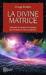 La divine matrice - Unissant le temps et l'espace, les miracles et les croyances de Gregg Braden
