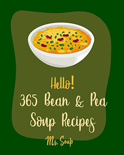 Hello! 365 Bean & Pea Soup Recipes: Best Bean & Pea Soup Cookbook Ever For Beginners [Ham Cookbook, Pea Cookbook, Lentil Recipe, Black Bean Recipe, Cabbage ... Recipe, Italian Soup Cookbook] [Book 1]