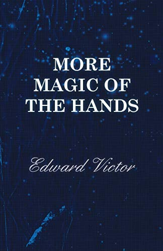 More Magic of the Hands - A Magical Discourse on Effects with: Cards, Tapes, Coins, Silks, Dice, Salt, Cigars, Gloves, Thimbles, Penknives, Matchboxes, Billiard Balls, Chinese Rings
