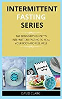 Intermittent Fasting Series: The Beginner's Guide to Intermittent Fasting to Heal Your Body and Feel Well