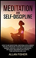 Meditation and Self-Discipline: How to Use Meditation, Emotional Intelligence and Self-Discipline to Develop a Successful Mindset, Improve Your Self-Confidence, Influence and Manipulate People, Find Happiness and Love